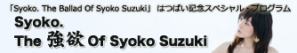 「Syoko. The Ballad Of Syoko Suzuki」 はつばい記念スペシャル・プログラム Syoko.The 強欲 Of Syoko Suzuki